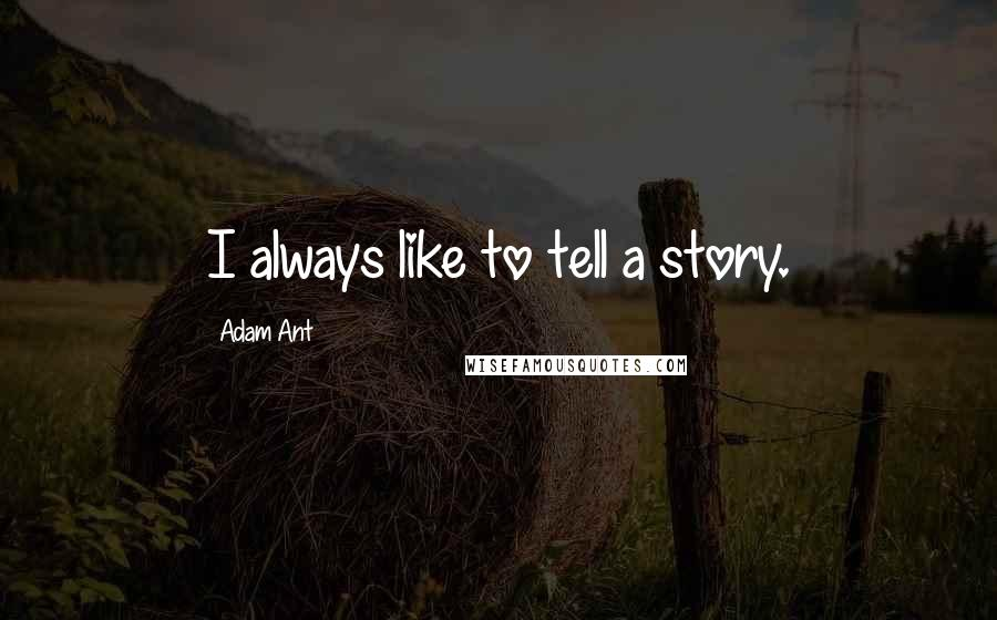 Adam Ant quotes: I always like to tell a story.