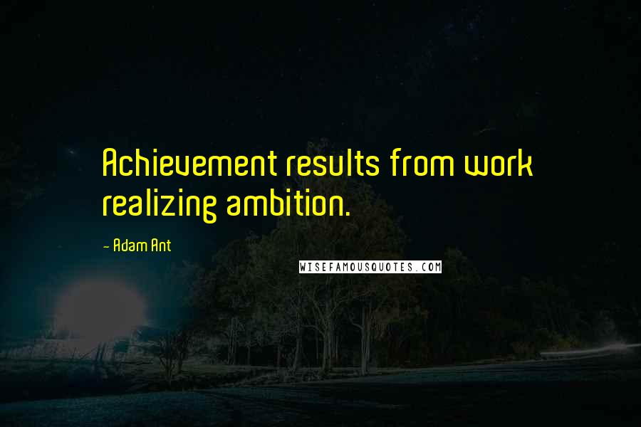 Adam Ant quotes: Achievement results from work realizing ambition.