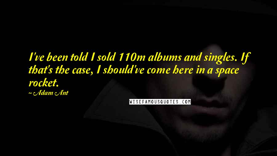 Adam Ant quotes: I've been told I sold 110m albums and singles. If that's the case, I should've come here in a space rocket.