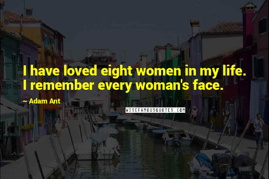 Adam Ant quotes: I have loved eight women in my life. I remember every woman's face.