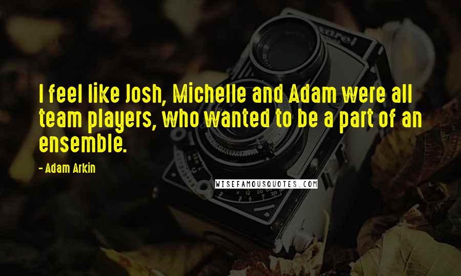 Adam Arkin quotes: I feel like Josh, Michelle and Adam were all team players, who wanted to be a part of an ensemble.