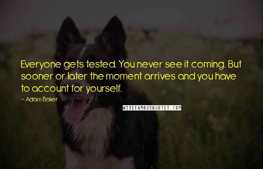 Adam Baker quotes: Everyone gets tested. You never see it coming. But sooner or later the moment arrives and you have to account for yourself.