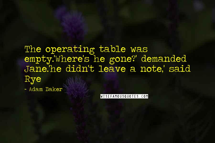 Adam Baker quotes: The operating table was empty.'Where's he gone?' demanded Jane.'he didn't leave a note,' said Rye