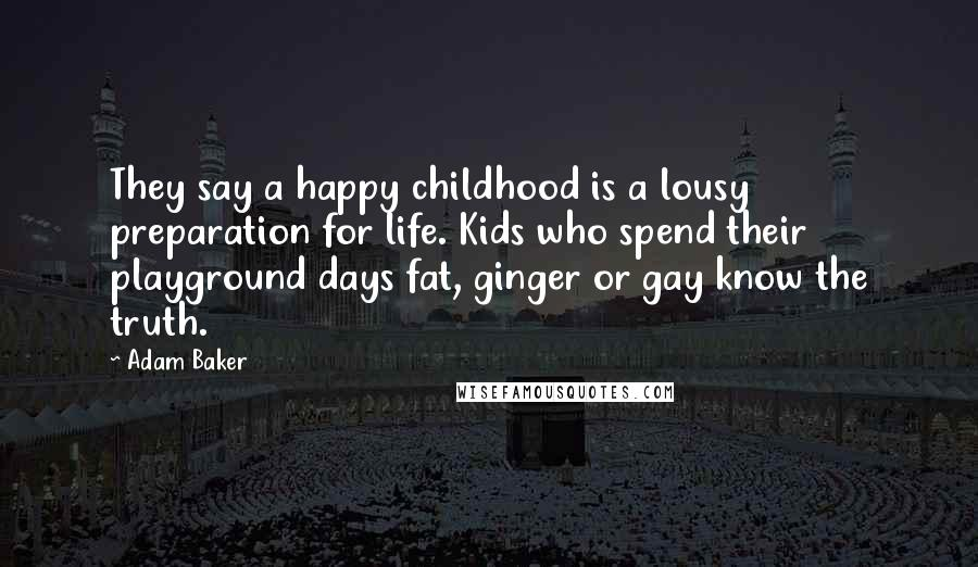 Adam Baker quotes: They say a happy childhood is a lousy preparation for life. Kids who spend their playground days fat, ginger or gay know the truth.