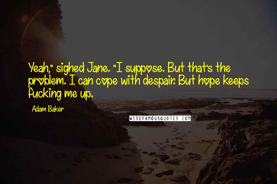 "Adam Baker quotes: Yeah,"" sighed Jane. ""I suppose. But that's the problem. I can cope with despair. But hope keeps fucking me up."
