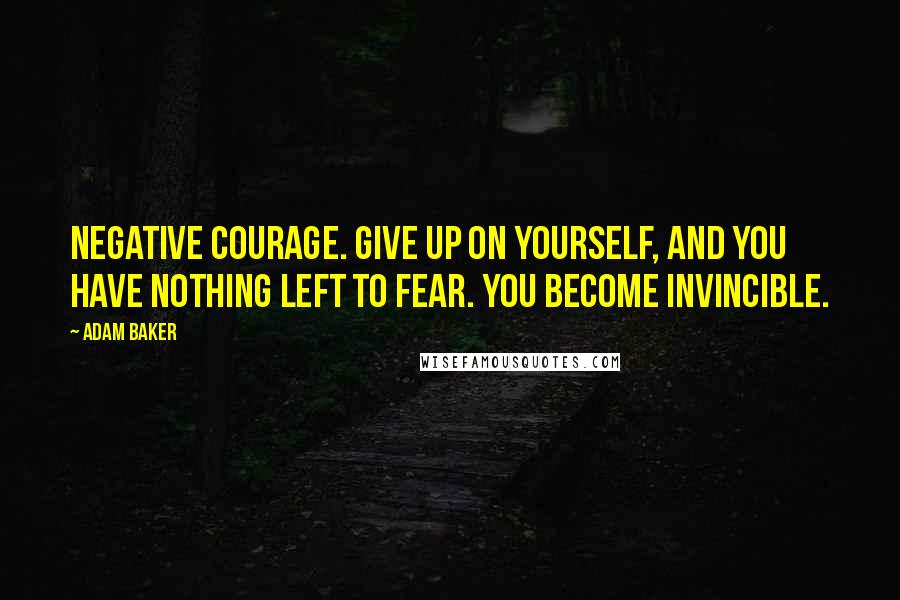 Adam Baker quotes: Negative courage. Give up on yourself, and you have nothing left to fear. You become invincible.