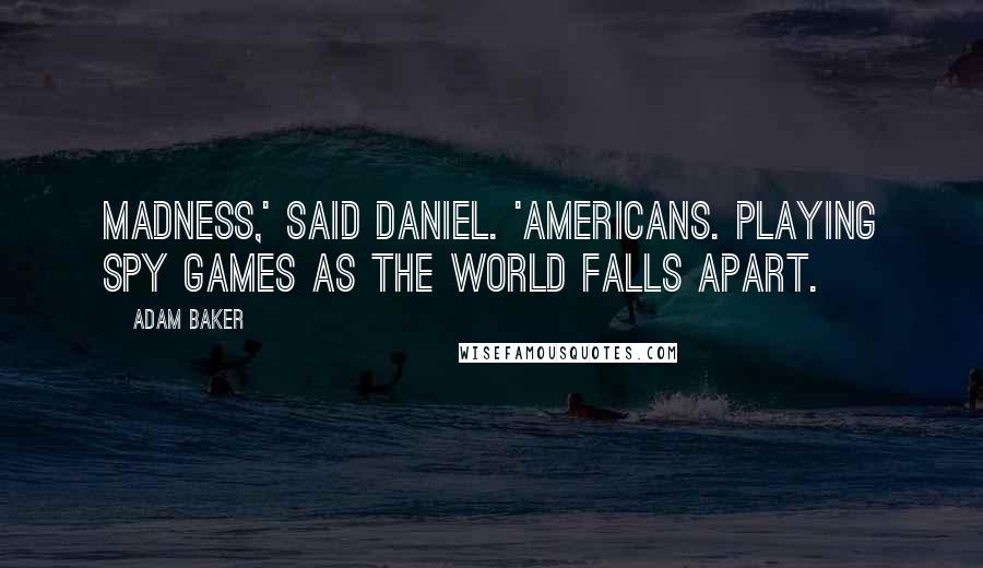 Adam Baker quotes: Madness,' said Daniel. 'Americans. Playing spy games as the world falls apart.
