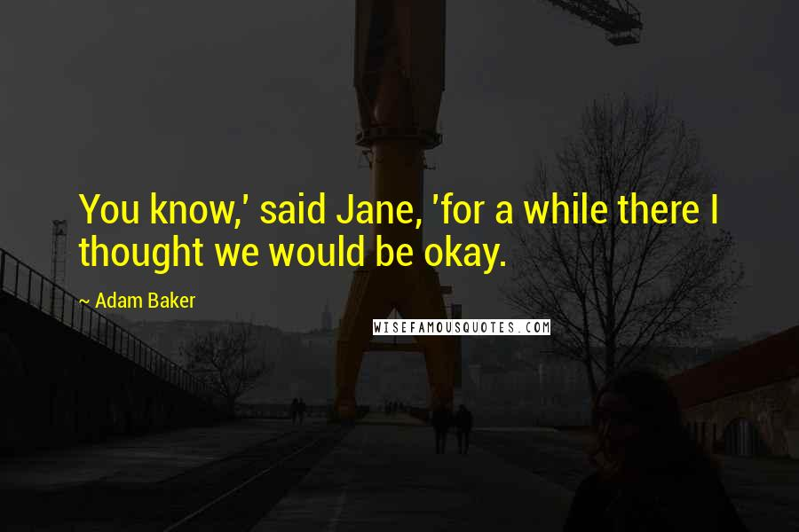 Adam Baker quotes: You know,' said Jane, 'for a while there I thought we would be okay.