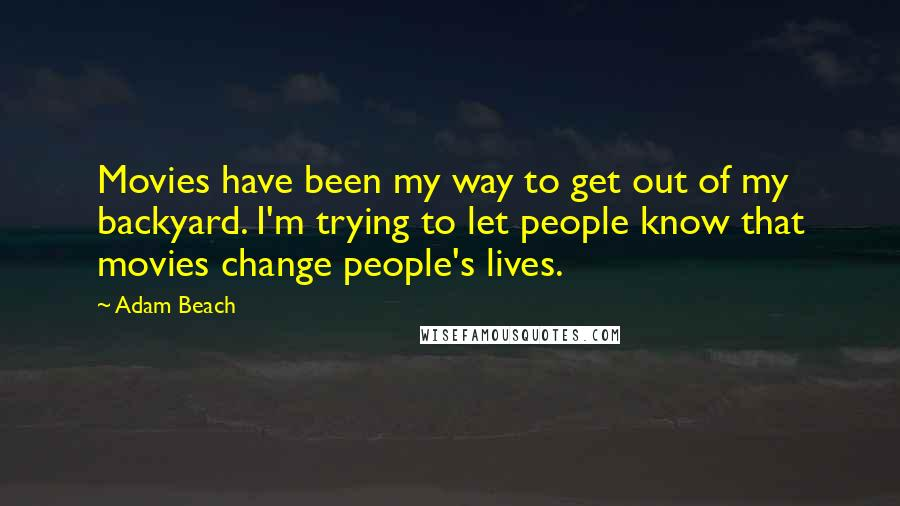 Adam Beach quotes: Movies have been my way to get out of my backyard. I'm trying to let people know that movies change people's lives.