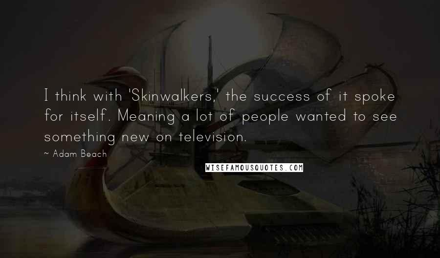 Adam Beach quotes: I think with 'Skinwalkers,' the success of it spoke for itself. Meaning a lot of people wanted to see something new on television.