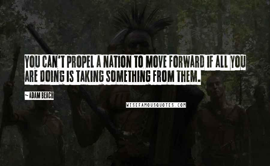 Adam Beach quotes: You can't propel a nation to move forward if all you are doing is taking something from them.