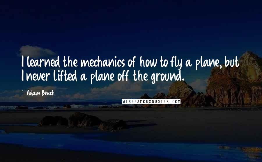 Adam Beach quotes: I learned the mechanics of how to fly a plane, but I never lifted a plane off the ground.