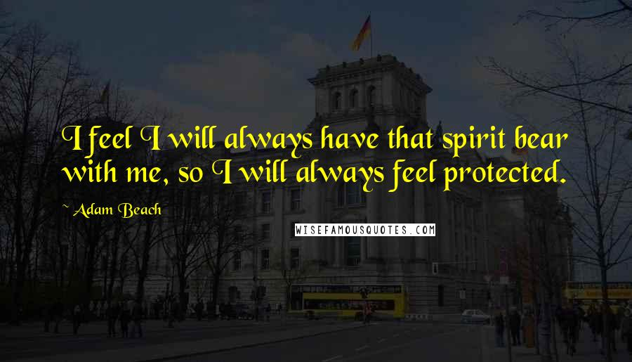 Adam Beach quotes: I feel I will always have that spirit bear with me, so I will always feel protected.