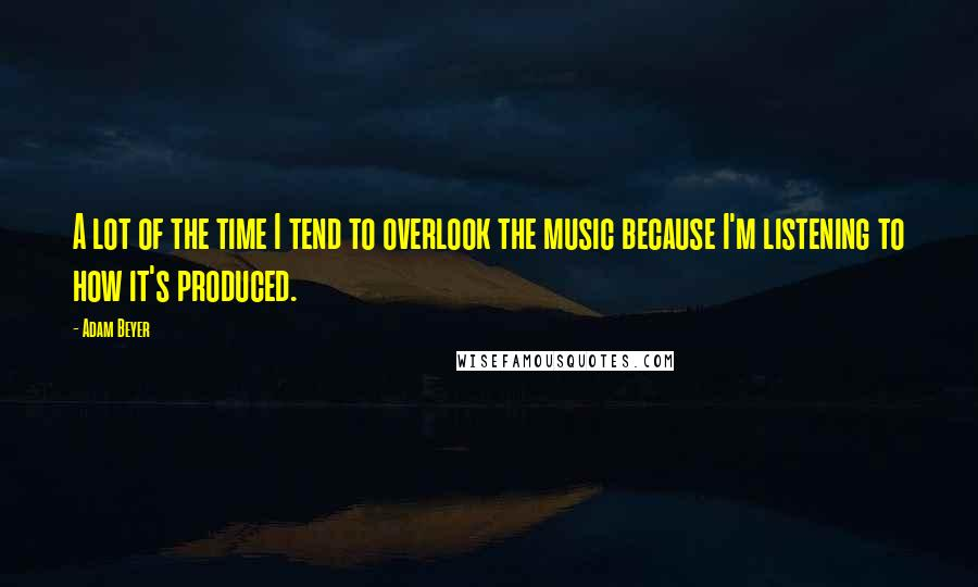 Adam Beyer quotes: A lot of the time I tend to overlook the music because I'm listening to how it's produced.
