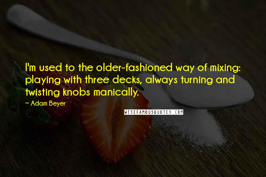 Adam Beyer quotes: I'm used to the older-fashioned way of mixing: playing with three decks, always turning and twisting knobs manically.