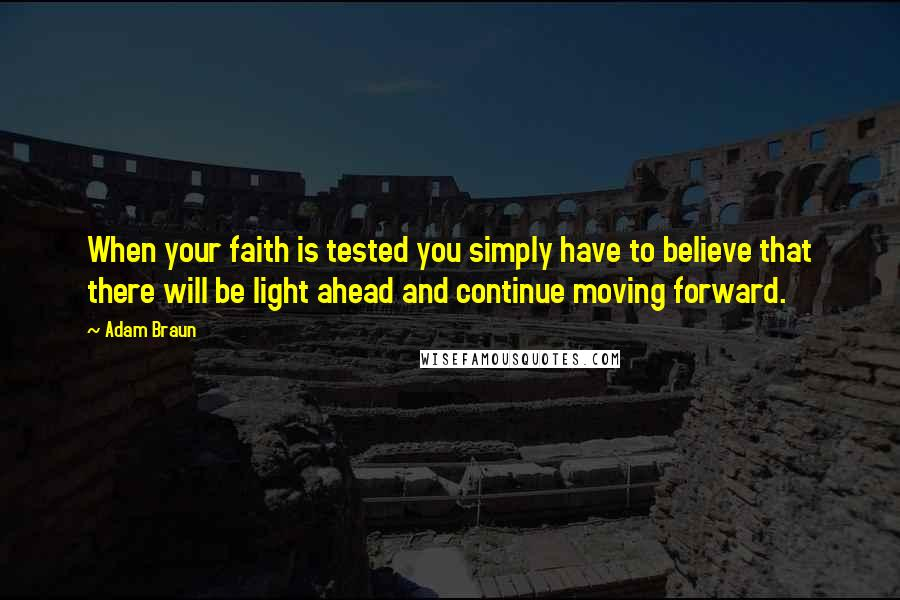 Adam Braun quotes: When your faith is tested you simply have to believe that there will be light ahead and continue moving forward.