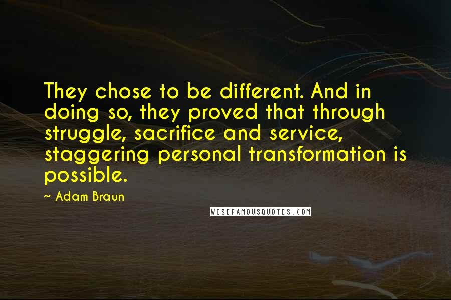 Adam Braun quotes: They chose to be different. And in doing so, they proved that through struggle, sacrifice and service, staggering personal transformation is possible.