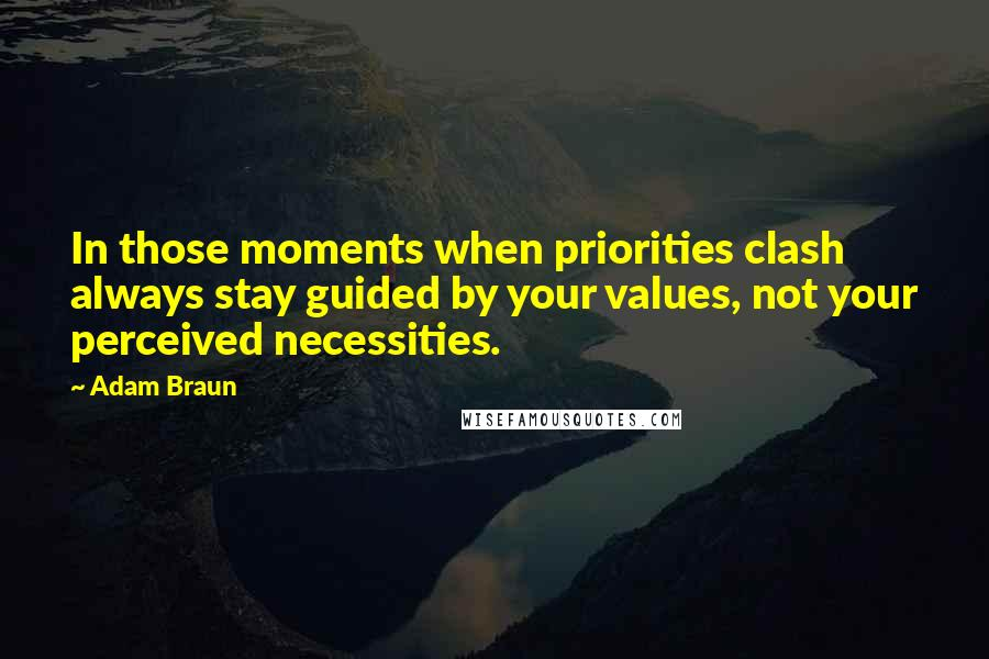 Adam Braun quotes: In those moments when priorities clash always stay guided by your values, not your perceived necessities.