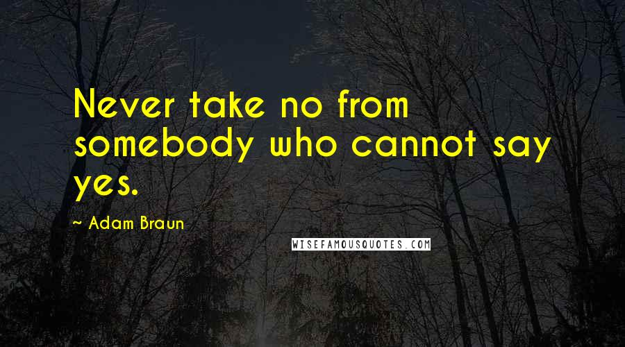 Adam Braun quotes: Never take no from somebody who cannot say yes.