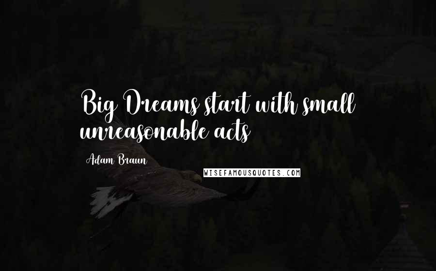 Adam Braun quotes: Big Dreams start with small unreasonable acts