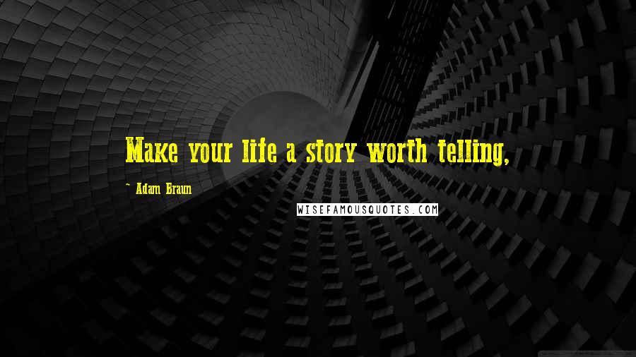 Adam Braun quotes: Make your life a story worth telling,