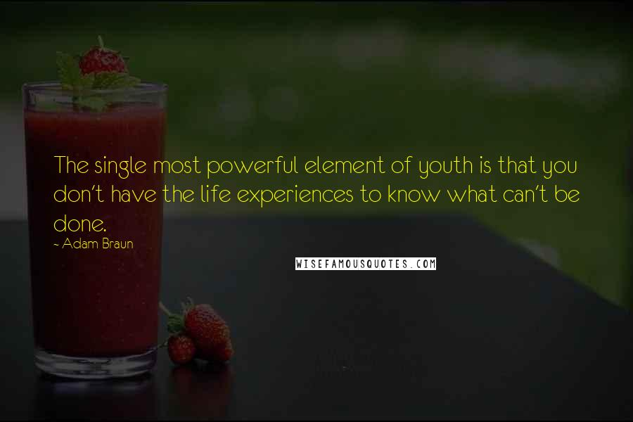 Adam Braun quotes: The single most powerful element of youth is that you don't have the life experiences to know what can't be done.