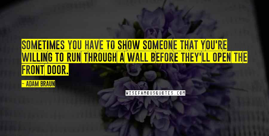 Adam Braun quotes: Sometimes you have to show someone that you're willing to run through a wall before they'll open the front door.