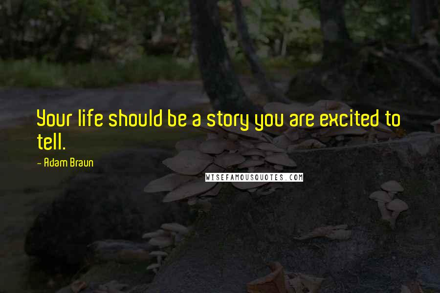 Adam Braun quotes: Your life should be a story you are excited to tell.