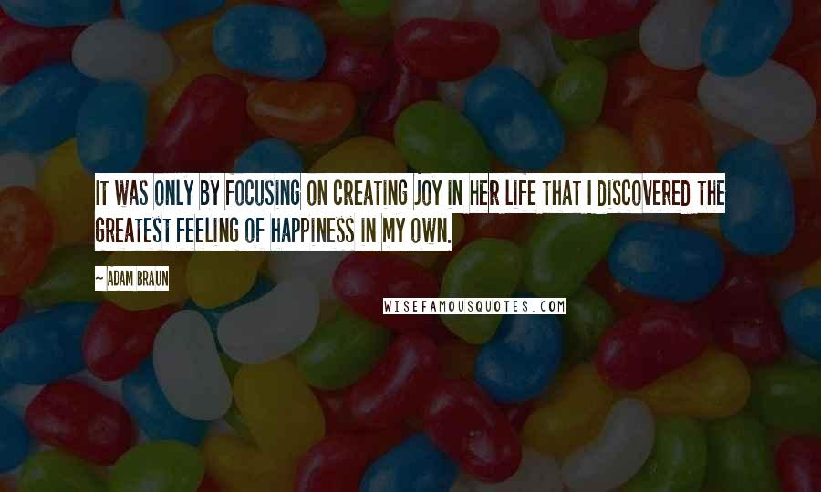 Adam Braun quotes: It was only by focusing on creating joy in her life that I discovered the greatest feeling of happiness in my own.