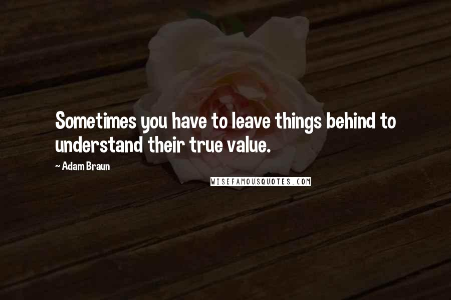 Adam Braun quotes: Sometimes you have to leave things behind to understand their true value.