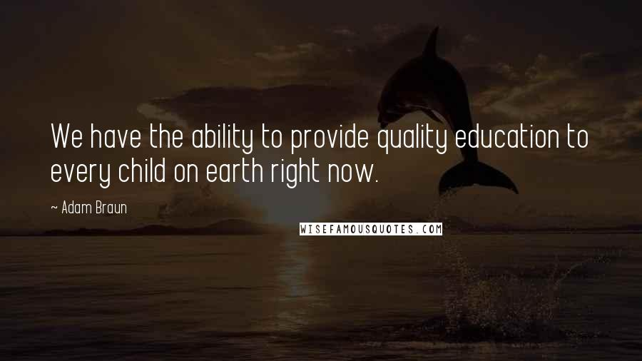 Adam Braun quotes: We have the ability to provide quality education to every child on earth right now.