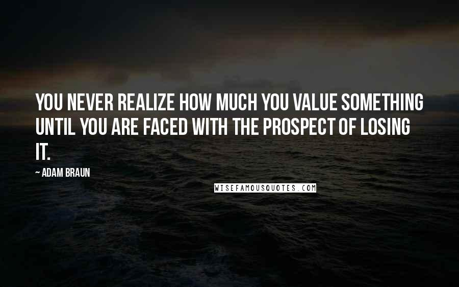 Adam Braun quotes: You never realize how much you value something until you are faced with the prospect of losing it.