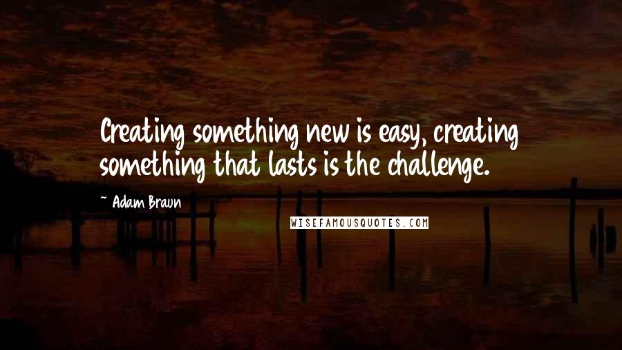 Adam Braun quotes: Creating something new is easy, creating something that lasts is the challenge.