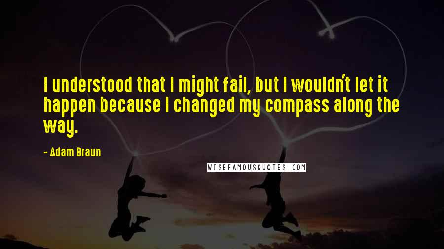 Adam Braun quotes: I understood that I might fail, but I wouldn't let it happen because I changed my compass along the way.