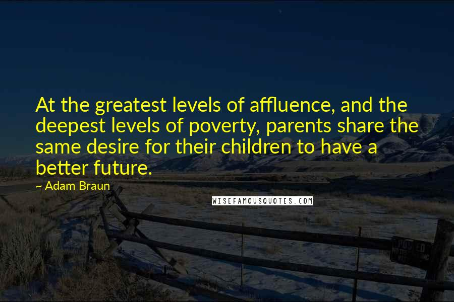 Adam Braun quotes: At the greatest levels of affluence, and the deepest levels of poverty, parents share the same desire for their children to have a better future.