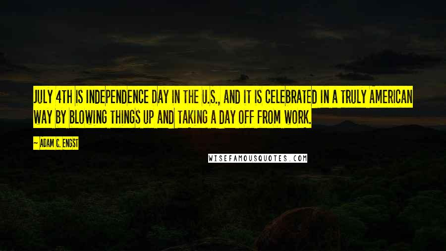 Adam C. Engst quotes: July 4th is Independence Day in the U.S., and it is celebrated in a truly American way by blowing things up and taking a day off from work.
