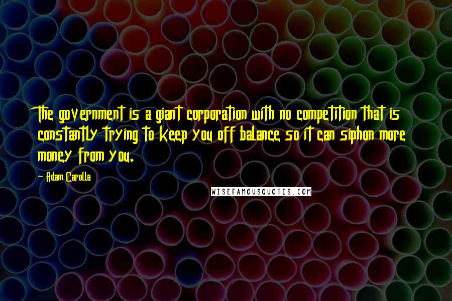 Adam Carolla quotes: The government is a giant corporation with no competition that is constantly trying to keep you off balance so it can siphon more money from you.