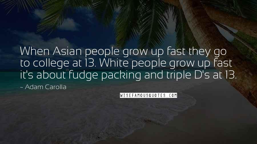 Adam Carolla quotes: When Asian people grow up fast they go to college at 13. White people grow up fast it's about fudge packing and triple D's at 13.