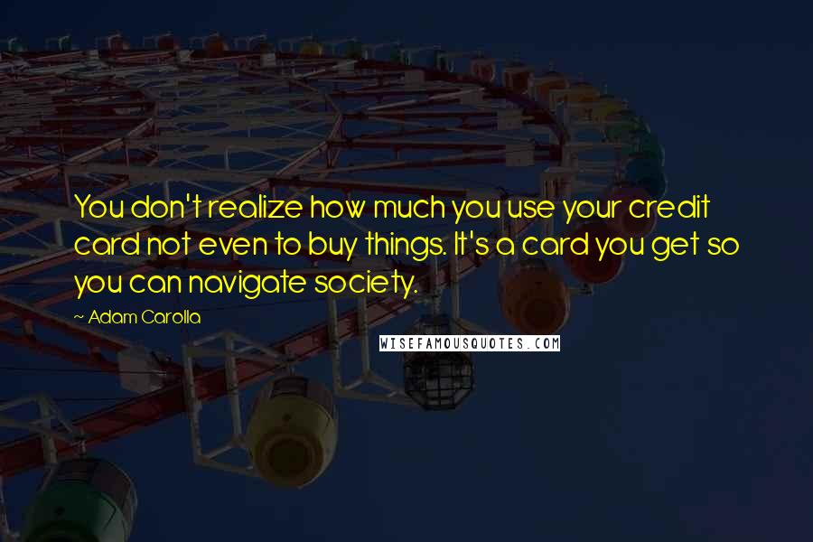 Adam Carolla quotes: You don't realize how much you use your credit card not even to buy things. It's a card you get so you can navigate society.
