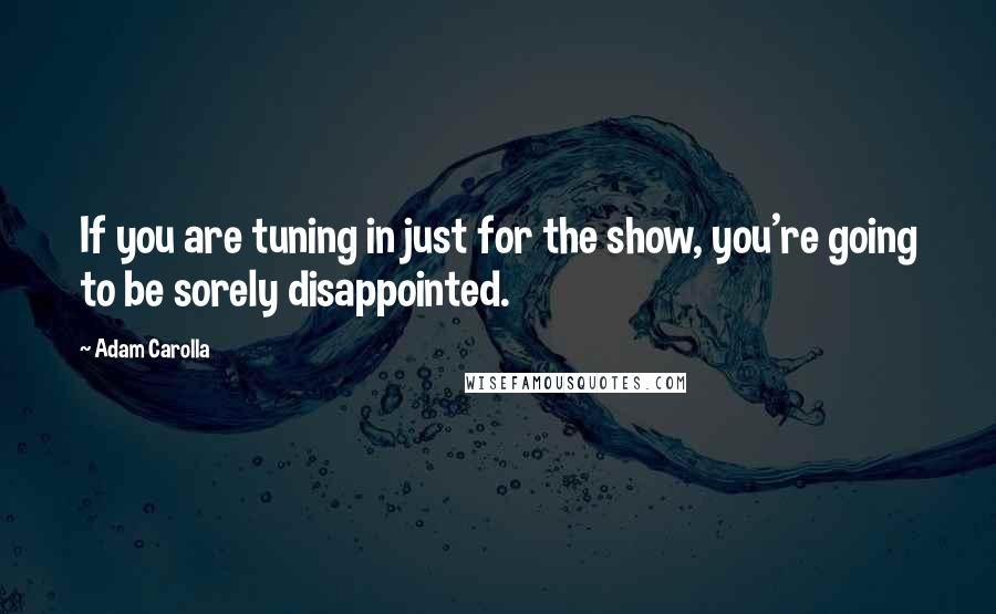 Adam Carolla quotes: If you are tuning in just for the show, you're going to be sorely disappointed.