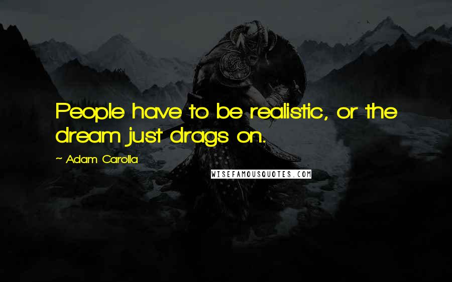 Adam Carolla quotes: People have to be realistic, or the dream just drags on.