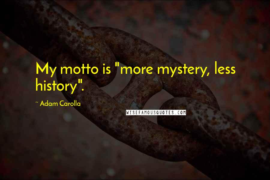 "Adam Carolla quotes: My motto is ""more mystery, less history""."