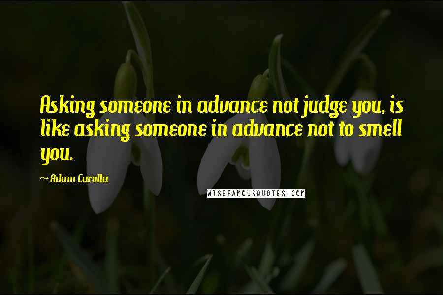 Adam Carolla quotes: Asking someone in advance not judge you, is like asking someone in advance not to smell you.