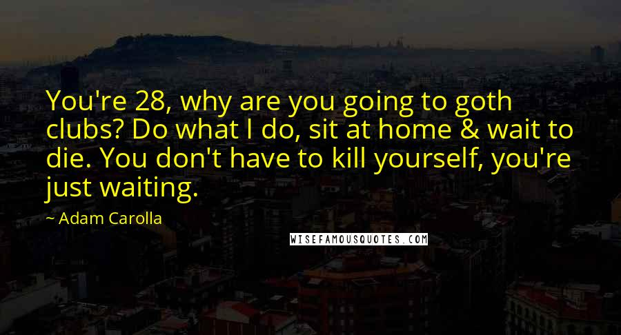 Adam Carolla quotes: You're 28, why are you going to goth clubs? Do what I do, sit at home & wait to die. You don't have to kill yourself, you're just waiting.