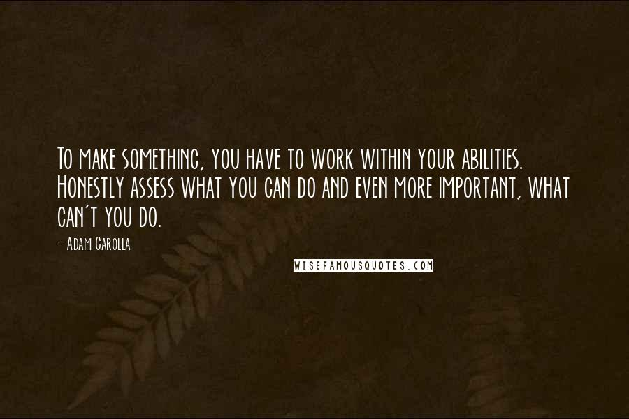 Adam Carolla quotes: To make something, you have to work within your abilities. Honestly assess what you can do and even more important, what can't you do.