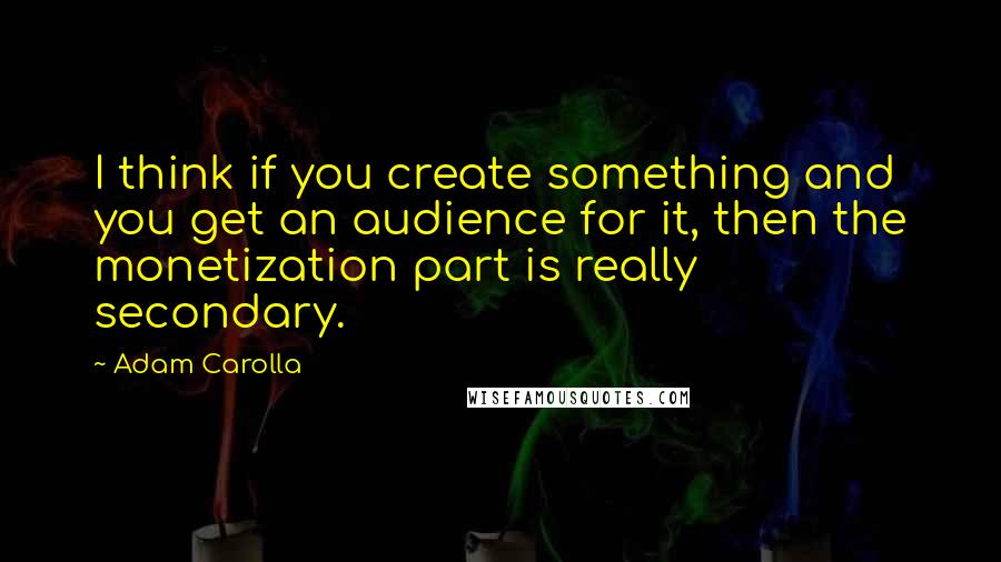 Adam Carolla quotes: I think if you create something and you get an audience for it, then the monetization part is really secondary.