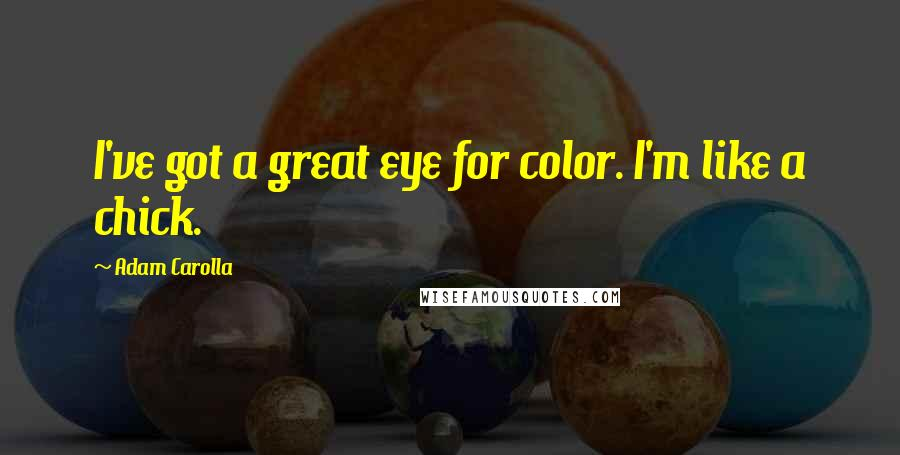Adam Carolla quotes: I've got a great eye for color. I'm like a chick.