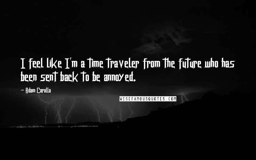 Adam Carolla quotes: I feel like I'm a time traveler from the future who has been sent back to be annoyed.
