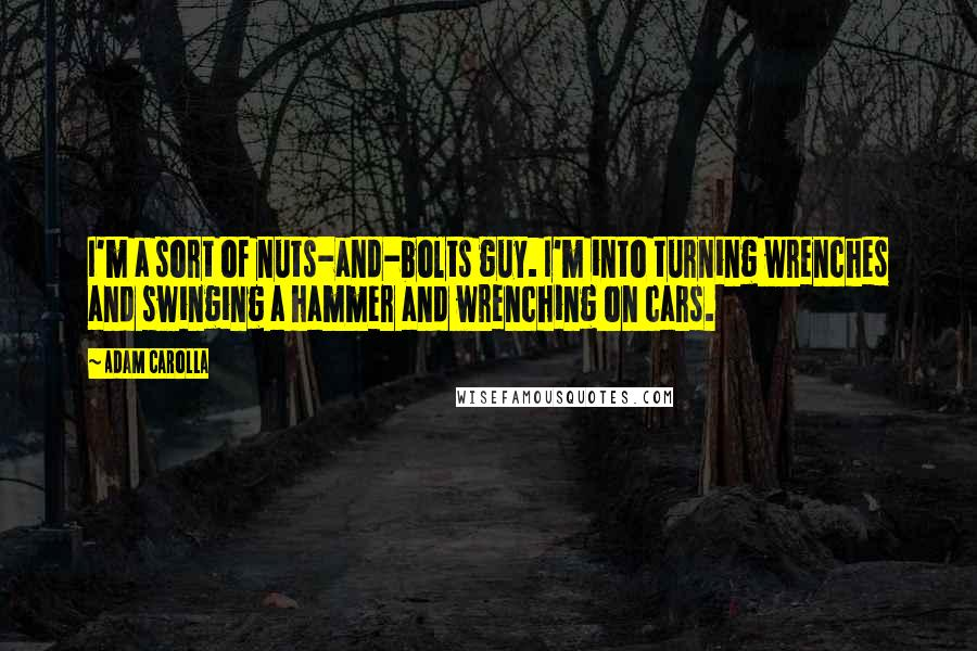 Adam Carolla quotes: I'm a sort of nuts-and-bolts guy. I'm into turning wrenches and swinging a hammer and wrenching on cars.