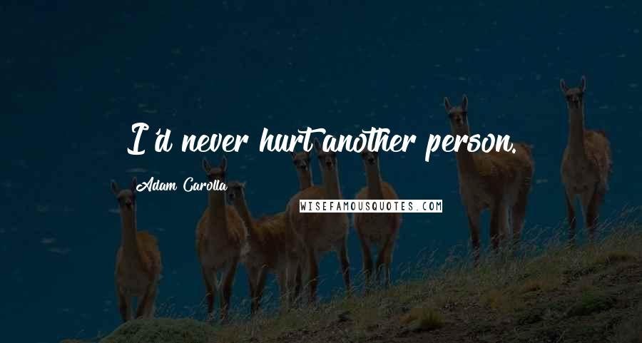 Adam Carolla quotes: I'd never hurt another person.